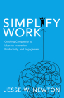 Simplify Work: Crushing Complexity to Liberate Innovation, Productivity, and Engagement Cover Image