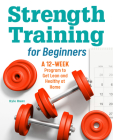 Strength Training for Beginners: A 12-Week Program to Get Lean and Healthy at Home Cover Image