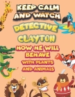 keep calm and watch detective Clayton how he will behave with plant and animals: A Gorgeous Coloring and Guessing Game Book for Clayton /gift for Clay Cover Image