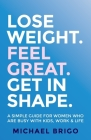 Lose Weight. Feel Great. Get in Shape.: A simple guide for women who are busy with kids, work and life Cover Image