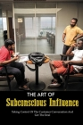 The Art Of Subconscious Influence: Taking Control Of The Customer Conversation And Get The Deal: Books On Persuasion And Manipulation Cover Image