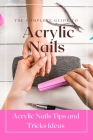 The Complete Guide to Acrylic Nails: Acrylic Nails Tips and Tricks Ideas: Acrylic Nails For Beginners Cover Image