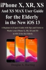 iPhone X, XR, XS and XS Max User Guide for the Elderly in the New iOS 13: A Beginner to Expert Guide with Tips and Tricks to Master your iPhone X, XR, Cover Image
