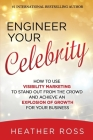 Engineer Your Celebrity: How to Use Visibility Marketing to Stand Out from the Crowd and Achieve an Explosion of Growth for Your Business Cover Image