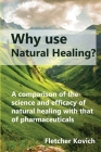 Why use natural healing?: A comparison of the science and efficacy of natural healing with that of pharmaceuticals Cover Image