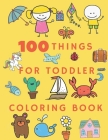 100 Things for Toddler Coloring Book: Coloring Animals, Letters, Mazes, Dot to Dot, and More for Ages 3-8 Jumbo Book learning activities Workbook for Cover Image