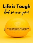 Life is Tough but So Are You!: A Planner, Journal & Tracker for Improving Your Mental Health Cover Image
