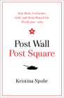 Post Wall, Post Square: How Bush, Gorbachev, Kohl, and Deng Shaped the World after 1989 Cover Image