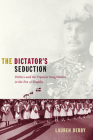 The Dictator's Seduction: Politics and the Popular Imagination in the Era of Trujillo (American Encounters/Global Interactions) Cover Image