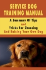 Service Dog Training Manual: A Summary Of Tips And Tricks For Choosing And Raising Your Own Dog: Training Dogs For Kids Cover Image