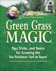 Jerry Baker's Green Grass Magic: Tips, Tricks, and Tonics for Growing the Toe-Ticklinest Turf in Town! Cover Image