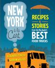 New York a la Cart: Recipes and Stories from the Big Apple's Best Food Trucks Cover Image