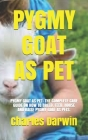 Pygmy Goat as Pet: Pygmy Goat as Pet: The Complete Care Guide on How to Breed, Feed, House and Raise Pygmy Goat as Pets. Cover Image