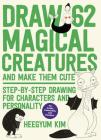 Draw 62 Magical Creatures and Make Them Cute: Step-by-Step Drawing for Characters and Personality *For Artists, Cartoonists, and Doodlers* Cover Image