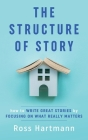 The Structure of Story: How to Write Great Stories by Focusing on What Really Matters Cover Image