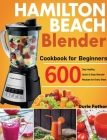 Hamilton Beach Blender Cookbook for Beginners: 600-Day Healthy, Quick & Easy Blender Recipes for Every Meal Cover Image