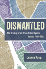 Dismantled: The Breakup of an Urban School System: Detroit, 1980-2016 Cover Image