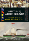 What Ship Where Bound?: A History of Visual Communication at Sea Cover Image