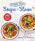 Super Easy Soups and Stews: 100 Soups, Stews, Broths, Chilis, Chowders, and More! Cover Image