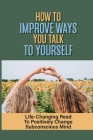 How To Improve Ways You Talk To Yourself: Life-Changing Read To Positively Change Subconscious Mind: How To Be Aware Of Your Thoughts Cover Image