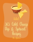 Hello! 365 Cold Cheese Dip & Spread Recipes: Best Cold Cheese Dip & Spread Cookbook Ever For Beginners [Cream Cheese Cookbook, Goat Cheese Cookbook, T Cover Image