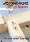 Woodworking for Beginners: The Master Guide To Woodworking For Beginners, Learn The Best Techniques And Make Awesome Project, With Basic Tools An Cover Image