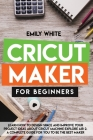 Cricut Maker for Beginners: Learn How to Design Space and Improve Your Project Ideas about Cricut Machine Explore Air 2. a Complete Guide for You Cover Image