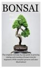Bonsai For Beginners: The complete and step-by-step guide to growing, raising and creating of bonsai trees for beginners (With complete pict Cover Image