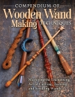 Compendium of Wooden Wand Making Techniques (Hc): Mastering the Enchanting Art of Carving, Turning, and Scrolling Wands Cover Image