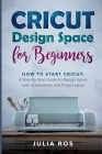 Cricut Dеsign Spacе for Beginners: How to Start Cricut: A Stеp By Stеp Guidе to Design Space with Screenshots and Projec Cover Image