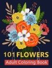 101 Flower Adult Coloring Book: Coloring Books For Adults Featuring Beautiful Floral Patterns, Bouquets, Wreaths, Swirls, Decorations, Stress Relievin Cover Image