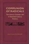 Communion of Radicals: The Literary Christian Left in Twentieth-Century America Cover Image