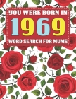 Word Search For Mums: You Were Born In 1969: Searching Game Over 1500 Cleverly Hidden Words For Mums And Seniors With Solutions - Large Prin Cover Image