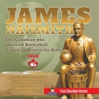 James Naismith - The Canadian who Invented Basketball - Canadian History for Kids - True Canadian Heroes - True Canadian Heroes Edition Cover Image