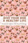 Give Your Dog A Healthy Life_ Personal Advice On Raw Feeding: Raw And Natural Nutrition For Dogs Cover Image