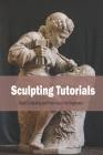 Sculpting Tutorials: Basic Sculpting and Technique For Beginners: Sculpting Tutorials Cover Image