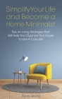 Simplify Your Life and Become a Home Minimalist: Tips on Living Strategies That Will Help You Organize Your House to Live A Cozy Life Cover Image
