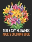 100 Easy Flowers Adults Coloring Book: Easy 100 Flowers Coloring Book for Women Featuring Simple and Large Print Coloring Books for Adults Relaxation Cover Image