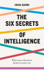 The Six Secrets of Intelligence: What Your Education Failed to Teach You Cover Image