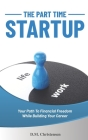 The Part Time Startup: Your Path To Financial Freedom While Building Your Career Cover Image