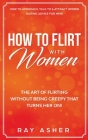 How to Flirt with Women: The Art of Flirting Without Being Creepy That Turns Her On! How to Approach, Talk to & Attract Women (Dating Advice fo Cover Image