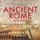 Ancient Rome for Kids - Early History, Science, Architecture, Art and Government Ancient History for Kids 6th Grade Social Studies Cover Image