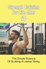 Strength Training For Life After 40: The Simple Science Of Building A Leaner Body: Weight Training Books Cover Image