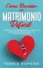 Cómo Rescatar un Matrimonio Difícil: Los Pasos Clave para Rescatar un Matrimonio o Relación que está Pasando por Momentos Complicados Cover Image