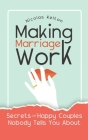 Making Marriage Work: Secrets Of Happy Couples Nobody Tells You About Cover Image