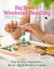 Big Book of Weekend Beading: Step-By-Step Instructions for 30+ Quick Beading Projects Cover Image