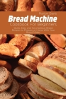 Bread Machine Cookbook For Beginners: Quick, Easy and Scrumptious Bread Recipes to Prepare at Home With Your Bread Maker. Cover Image