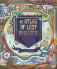 An Atlas of Lost Kingdoms: Discover Mythical Lands, Lost Cities and Vanished Islands Cover Image