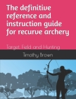 The definitive reference and instruction guide for recurve archery: Target, Field and Hunting Cover Image