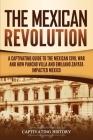 The Mexican Revolution: A Captivating Guide to the Mexican Civil War and How Pancho Villa and Emiliano Zapata Impacted Mexico Cover Image